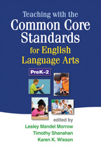 Teaching with the Common Core Standards for English Language Arts, PreK-2, Edited by Lesley Mandel Morrow, Timothy Shanahan, and Karen K. Wixson<br>Foreword by Susan B. Neuman