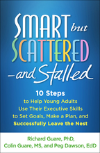 Smart but Scattered—and Stalled: 10 Steps to Help Young Adults Use Their Executive Skills to Set Goals, Make a Plan, and Successfully Leave the Nest, by Richard Guare, Colin Guare, and Peg Dawson