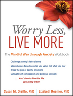 Worry Less, Live More, The Mindful Way through Anxiety Workbook, Susan M. Orsillo and Lizabeth Roemer