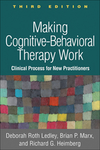 Making Cognitive-Behavioral Therapy Work: Third Edition: Clinical Processes for New Practitioners, Deborah Roth Ledley, Brian P. Marx, and Richard G. Heimberg
