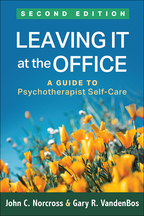 Leaving It at the Office: Second Edition: A Guide to Psychotherapist Self-Care, John C. Norcross and Gary R. VandenBos