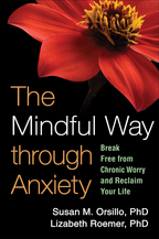 The Mindful Way through Anxiety, Break Free from Chronic Worry and Reclaim Your Life, Susan M. Orsillo and Lizabeth Roemer<br>Foreword by Zindel V. Segal