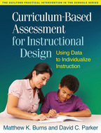Curriculum-Based Assessment for Instructional Design: Using Data to Individualize Instruction, by Matthew K. Burns and David C. Parker. Foreword by James A. Tucker