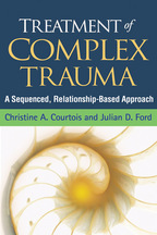 Treatment of Complex Trauma, A Sequenced, Relationship-Based Approach, Christine A. Courtois and Julian D. Ford<br>Foreword by John Briere