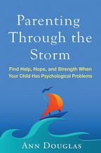 Parenting Through the Storm: Find Help, Hope, and Strength When Your Child Has Psychological Problems