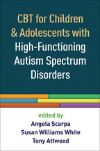 CBT for Children and Adolescents with High-Functioning Autism Spectrum Disorders - Edited by Angela Scarpa, Susan Williams White, and Tony Attwood