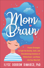Mom Brain: Proven Strategies to Fight the Anxiety, Guilt, and Overwhelming Emotions of Motherhood—and Relax into Your New Self